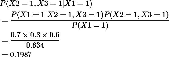 \begin{equation*} \begin{align} &P(X2=1, X3=1|X1=1)\\ &=\frac{P(X1=1|X2=1, X3=1)P(X2=1, X3=1)}{P(X1=1)}\\ &=\frac{0.7\times0.3\times0.6}{0.634}\\ &=0.1987 \end{align} \end{equation*}