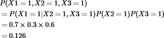 \begin{equation*} \begin{align} &P(X1=1,X2=1,X3=1)\\ &=P(X1=1|X2=1,X3=1)P(X2=1)P(X3=1)\\ &=0.7\times0.3\times0.6\\ &=0.126 \end{align} \end{equation*}
