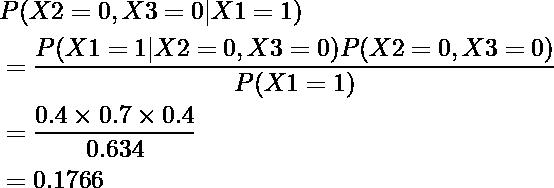 \begin{equation*} \begin{align} &P(X2=0, X3=0|X1=1)\\ &=\frac{P(X1=1|X2=0, X3=0)P(X2=0, X3=0)}{P(X1=1)}\\ &=\frac{0.4\times0.7\times0.4}{0.634}\\ &=0.1766 \end{align} \end{equation*}