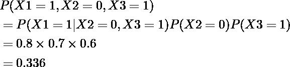 \begin{equation*} \begin{align} &P(X1=1,X2=0,X3=1)\\ &=P(X1=1|X2=0,X3=1)P(X2=0)P(X3=1)\\ &=0.8\times0.7\times0.6\\ &=0.336 \end{align} \end{equation*}