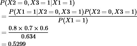 \begin{equation*} \begin{align} &P(X2=0, X3=1|X1=1)\\ &=\frac{P(X1=1|X2=0, X3=1)P(X2=0, X3=1)}{P(X1=1)}\\ &=\frac{0.8\times0.7\times0.6}{0.634}\\ &=0.5299 \end{align} \end{equation*}